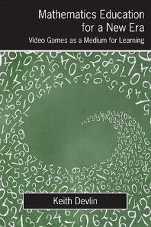 Mathematics Education for a New Era: Video Games as a Medium for Learning - Keith J. Devlin
