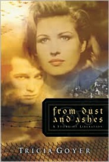From Dust and Ashes: A Story of Liberation - Tricia Goyer