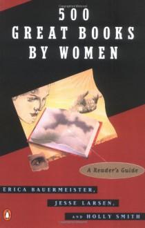 500 Great Books By Women - Erica Bauermeister,Holly Smith,Jesse Larsen