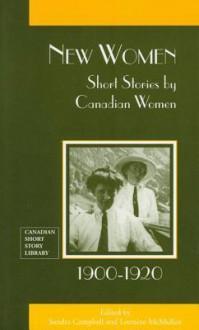 New Women: Short Stories by Canadian Women, 1900-1920 - Sandra Campbell, Lorraine Mcmullen