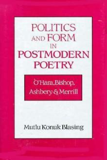 Politics and Form in Postmodern Poetry: O'Hara, Bishop, Ashbery, and Merrill - Konuk Mutlu Blasing, Albert Gelpi