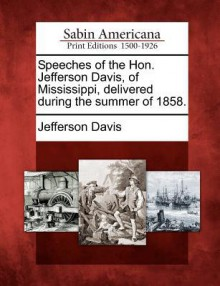 Speeches of the Hon. Jefferson Davis, of Mississippi, Delivered During the Summer of 1858. - Jefferson Davis