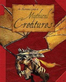 An Illustrated Guide to Mythical Creatures: A Brief Introduction to the Varied Life-Forms of Hearsay Found in the Myths, Legends and Folklore of Cult - Anita Ganeri