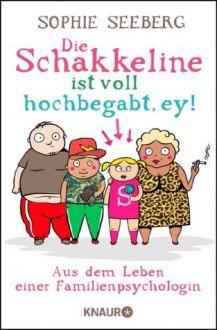 Die Schakkeline ist voll hochbegabt, ey: Aus dem Leben einer Familienpsychologin (German Edition) - Sophie Seeberg