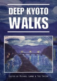 Deep Kyoto: Walks - Pico Iyer, Chris Rowthorn, Judith Clancy, John Ashburne, Perrin Lindelauf, John Dougill, Robert Yellin, Stephen Henry Gill