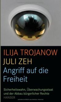 Angriff auf die Freiheit: Sicherheitswahn, Überwachungsstaat und der Abbau bürgerlicher Rechte - Iliya Trojanow, Juli Zeh