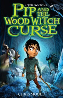 Pip and the Wood Witch Curse: A Spindlewood Tale - Chris Mould