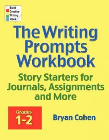 The Writing Prompts Workbook, Grades 1-2: Story Starters for Journals, Assignments and More - Bryan Cohen