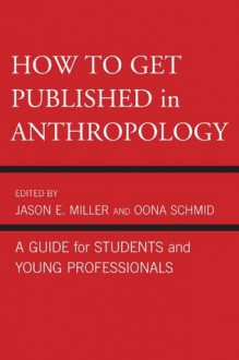 How to Get Published in Anthropology: A Guide for Students and Young Professionals - Jason Miller, Oona Schmid, Catherine Besteman, Peter Biella, Tom Boellstorff, Don Brenneis, Mary Bucholtz, Paul N. Edwards, Paul A. Garber, William Green, Linda Forman, Ricky S. Huard, Hugh W. Jarvis, Cecilia Vindrola Padros, John Kevin Trainor, James M. Wallace