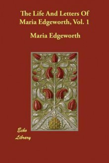 The Life and Letters of Maria Edgeworth, Vol. 1 - Maria Edgeworth