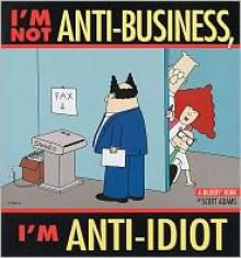 I'm Not Anti-Business, I'm Anti-Idiot - Scott Adams