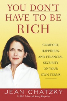 You Don't Have to Be Rich: Comfort, Happiness, and Financial Security on Your Own Terms - Jean Chatzky