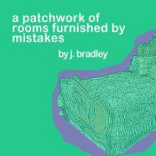 A Patchwork of Rooms Furnished By Mistakes - J. Bradley