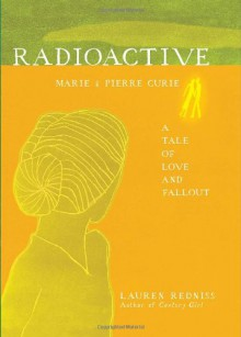 Radioactive: Marie and Pierre Curie, A Tale of Love and Fallout - Lauren Redniss