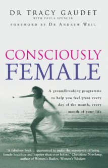 Consciously Female - Tracy Gaudet, Paula Spencer, Andrew Weil