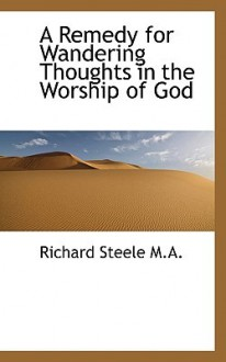 Remedy For Wandering Thoughts In The Worship Of God - Richard Steele