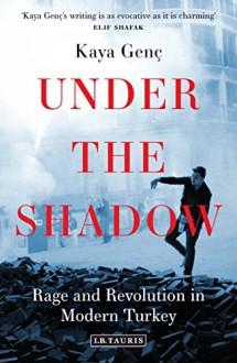 Under the Shadow: Rage and Revolution in Modern Turkey - Kaya Genç