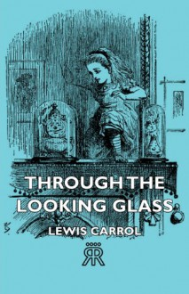 Through The Looking Glass - Lewis Carrol