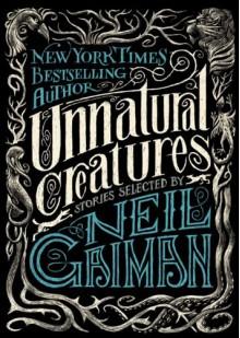 Unnatural Creatures - Maria Dahvana Headley,Neil Gaiman