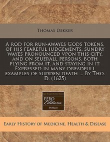 A Rod for Run-Awayes Gods Tokens, of His Feareful Iudgements, Sundry Wayes Pronounced Vpon This City, and on Seuerall Persons, Both Flying from It, and Staying in It. Expressed in Many Dreadfull Examples of Sudden Death ... by Tho. D. (1625) - Thomas Dekker