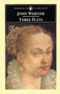 Three Plays: The White Devil; The Duchess of Malfi; The Devil's Law-Case - John Webster, David C. Gunby