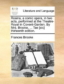 Rosina, a Comic Opera, in Two Acts, Performed at the Theatre-Royal in Covent-Garden. by Mrs. Brooke, ... Tae [Sic] Thirteenth Edition - Frances Brooke