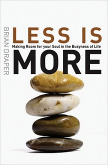 Less Is More: Making Room for Your Soul in the Busyness of Life - Brian Draper