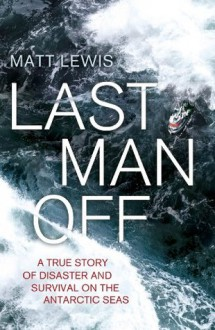 Last Man Off: A True Story of Disaster and Survival on the Antarctic Seas - Matt Lewis Thorne