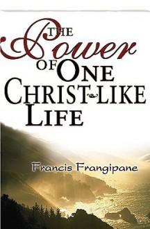 Power of One Christlike Life - Francis Frangipane