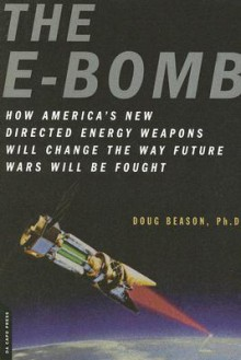 The E-Bomb: How America's New Directed Energy Weapons Will Change the Way Future Wars Will Be Fought - Doug Beason