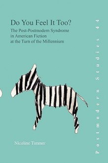Do You Feel It Too?: The Post-Postmodern Syndrome in American Fiction at the Turn of the Millennium - Nicoline Timmer