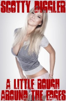 A Little Rough Around The Edges (A Series Of One Night Stands) - Scotty Diggler