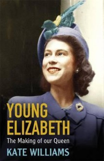 Young Elizabeth the Making of Our Queen - Kate Williams
