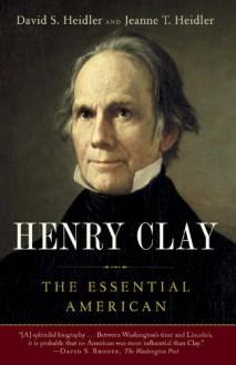 Henry Clay: The Essential American - Jeanne T. Heidler,David S. Heidler