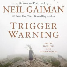 Trigger Warning: Short Fictions and Discoveries - Neil Gaiman