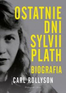 Ostatnie dni Sylvii Plath. Biografia - Carl Rollyson,Rychlik Magdalena