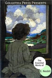 The Essential Works of E. Nesbit - E. Nesbit, Golgotha Press