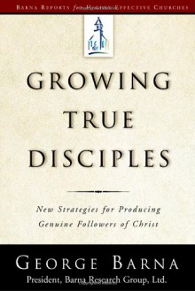 Growing True Disciples: New Strategies for Producing Genuine Followers of Christ - George Barna