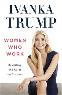 Women Who Work: Rewriting the Rules for Success - Ivanka Trump
