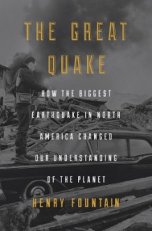 The Great Quake: How the Biggest Earthquake in North America Changed Our Understanding of the Planet - Henry Fountain