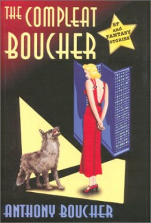 The Compleat Boucher: The Complete Short Science Fiction & Fantasy of Anthony Boucher - Anthony Boucher, James A. Mann