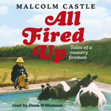 All Fired Up: Tales of a Country Fireman - Malcolm Castle, Dean Williamson, Orion Publishing Group