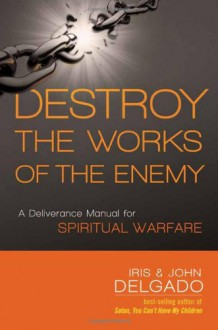 Destroy the Works of the Enemy: A Deliverance Manual for Spiritual Warfare - Iris and John Delgado