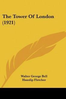The Tower of London (1921) - Walter George Bell, Hanslip Fletcher