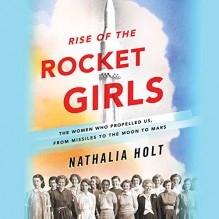 Rise of the Rocket Girls: The Women Who Propelled Us, from Missiles to the Moon to Mars - Nathalia Holt,Erin Bennett,Hachette Audio