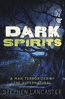 Dark Spirits: A Man Terrorized by the Supernatural - Stephen Lancaster