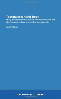 Teetotaler's hand-book: being a compilation of valuable information for the use of all classes, with an introduction and appendix - William Scott