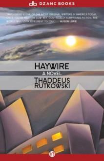 Haywire: A Novel - Thaddeus Rutkowski