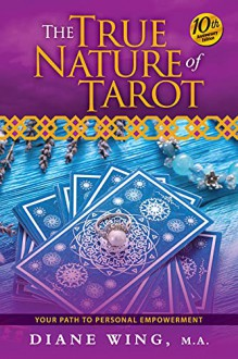 The True Nature of Tarot: Your Path to Personal Empowerment, 10th Anniversary Edition - Diane Wing