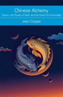 Chinese Alchemy: Taoism, the Power of Gold, and the Quest for Immortality - Jean Cooper